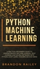 Python Machine Learning: A Practical Beginner's Guide for Understanding Machine Learning, Deep Learning and Neural Networks with Python, Scikit Cover Image