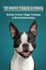 The Boston Terrier Handbook: Boston Terrier Puppy Training & Breed Information: How To Stop Your Boston Terrier Puppy From Biting Cover Image