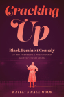 Cracking Up: Black Feminist Comedy in the Twentieth and Twenty-First Century United States (Studies Theatre Hist & Culture) Cover Image