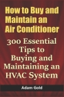 How to Buy and Maintain an Air Conditioner: 300 Essential Tips to Buying and Maintaining an HVAC System Cover Image