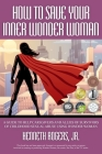 How to Save Your Inner Wonder Woman - A Guide to Help Caregivers and Allies of Survivors of Childhood Sexual Abuse Using Wonder Woman Cover Image