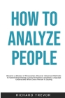 How To Analyze People: Become a Master of Persuasion: Discover Advanced Methods to Speed Read People, Control Emotions and Body Language. Und Cover Image