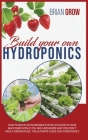 Build Your Own Hydroponics: How to Build an Incredible System at Home in Your Backyard Even If You Are a Beginner. the Ultimate Guide on Hydroponi Cover Image
