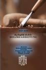 Das komplette Buch der Holzbearbeitung: Die besten Holzbearbeitungstechniken, Werkzeuge, Sicherheitsvorkehrungen und Tipps, um Ihre ersten Projekte zu Cover Image