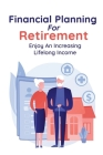 Financial Planning For Retirement: Enjoy An Increasing Lifelong Income: Retirement Planning Cover Image