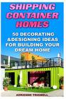 Shipping Container Homes: 50 Decorating & Designing Ideas for Building Your Dream Home: (How to Build a Shipping Container Home, Tiny House Livi Cover Image