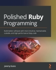 Polished Ruby Programming: Build better software with more intuitive, maintainable, scalable, and high-performance Ruby code Cover Image