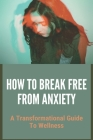 How To Break Free From Anxiety: A Transformational Guide To Wellness: White Psychology Business Cover Image