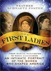 The First Ladies: From Martha Washington to Mamie Eisenhower, an Intimate Portrait of the Women Who Shaped America Cover Image
