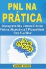 PNL na Prática: Reprograme Seu Cérebro E Atraia Fartura, Abundância E Prosperidade Para Sua Vida! Cover Image