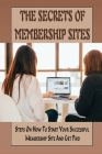 The Secrets Of Membership Sites: Steps On How To Start Your Successful Membership Site And Get Paid: How To Set Up Membership Sites For Passive Online Cover Image