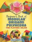 Beginner's Book of Modular Origami Polyhedra: The Platonic Solids (Beginner's Book Of... (Dover Publications)) Cover Image