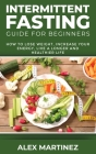 Intermittent Fasting Guide for Beginners: How to Lose Weight, Increase Your Energy, Live a Longer and Healthier Life Cover Image