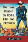 The Lone Ranger on Radio, Film and Television Cover Image