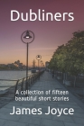 Dubliners: New Edition - Dubliners by James Joyce. A Collection of Fifteen Beautiful Short Stories Cover Image