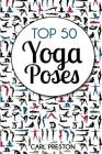 Top 50 Yoga Poses: Top 50 Yoga Poses with Pictures: Yoga, Yoga for Beginners, Yoga for Weight Loss, Yoga Poses Cover Image