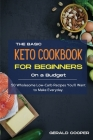 The Basic Keto Cookbook For Beginners On A Budget: 50 Wholesome Low-Carb Recipes You'll Want to Make Everyday. Cover Image