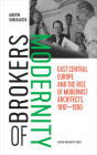 Brokers of Modernity: East Central Europe and the Rise of Modernist Architects, 1910-1950 Cover Image