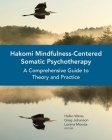Hakomi Mindfulness-Centered Somatic Psychotherapy: A Comprehensive Guide to Theory and Practice Cover Image