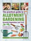 Practical Guide to Allotment Gardening: Growing Vegetables and Fruit: Step-By-Step Techniques for Cultivating Organic Produce on Your Plot All Year Ro Cover Image