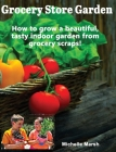 Grocery Store Garden: How to Grow a Beautiful, Tasty Indoor Garden from Grocery Scraps Cover Image