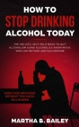 How To Stop Drinking Alcohol Today: The Holistic Self Help Book To Quit Alcoholism Using Alcoholics Anonymous, Sinclair Method and Naltrexone (Addicti Cover Image
