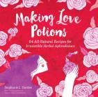 Making Love Potions: 64 All-Natural Recipes for Irresistible Herbal Aphrodisiacs Cover Image