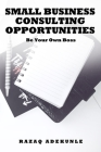 Small Business Consulting Opportunities: Be Your Own Boss Cover Image