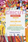 Cricut: 3 BOOKS IN 1: MAKER + EXPLORE AIR + DESIGN SPACE: A Step-by-step Guide to Get you Mastering all the Potentialities and Cover Image