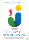The the Joy of Not Knowing: A Philosophy of Education Transforming Teaching, Thinking, Learning and Leadership in Schools Cover Image
