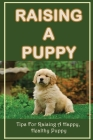 Raising A Puppy: Tips For Raising A Happy, Healthy Puppy: How To Raise A Puppy Cover Image