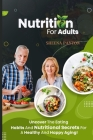 Nutrition for Adults: Uncover the Eating Habits and Nutritional Secrets for a Healthy and Happy Aging! Cover Image