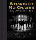 Straight No Chaser Sound Bites: A Cappella, Cocktails, and Cuisine Cover Image