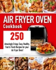 Air Fryer Oven Cookbook: 250 Amazingly Crispy, Easy, Healthy, Fast & Fresh Recipes for your Air Fryer Oven! Cover Image