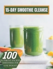 15-DAY Smoothie Cleanse: 100 Nutrient-packed Smoothies For Lose Weight Cover Image