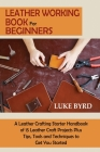 Leather Working Book for Beginners: A Leather Crafting Starter Handbook of 15 Leather Craft Projects Plus Tips, Tools and Techniques to Get You Starte Cover Image