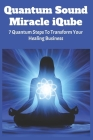 Quantum Sound Miracle iQube: 7 Quantum Steps To Transform Your Healing Business: Quantum Theory Cover Image