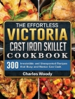 The Effortless Victoria Cast Iron Skillet Cookbook: 300 Irresistible and Unexpected Recipes that Busy and Novice Can Cook Cover Image