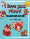 I Love You Mom: Coloring Book for Toddlers A Kids Coloring Book to Introduce Them to the Culture of Mother Mother's Day Coloring Book Cover Image