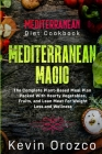 Mediterranean Diet Cookbook: MEDITERRANEAN MAGIC - The Complete Plant-Based Meal Plan Packed With Hearty Vegetables, Fruits, and Lean Meat For Weig Cover Image