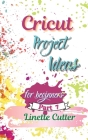 Cricut Project ideas for beginners: The Complete Guide to Create Fantastic Project Cover Image