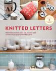 Knitted Letters: Make Personalized Gifts and Accents with Creative Typography-Based Projects Cover Image