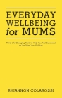 Everyday Wellbeing for Mums: Thirty Life-Changing Tools to Help You Feel Successful as You Raise Your Children Cover Image
