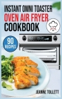 Instant Omni Toaster Oven Air Fryer Cookbook: 90 Quick, Easy and Delicious Recipes for beginners and advanced users. Frying, Baking, Roasting, Rotisse Cover Image