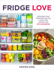 Fridge Love: Organize Your Refrigerator for a Healthier, Happier Life—with 100 Recipes Cover Image