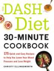 The Dash Diet 30-Minute Cookbook: 175 Quick and Easy Recipes to Help You Lower Your Blood Pressure and Lose Weight Cover Image
