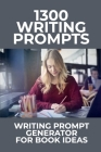 1300 Writing Prompts: Writing Prompt Generator For Book Ideas: What Is 500 Writing Prompts? Cover Image