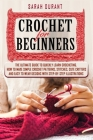 Crochet for Beginners: The Ultimate Guide to Quickly Learn Crocheting, How to Make Simple Crochet Patterns, Stitches, Cute Critters and Easy Cover Image