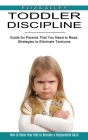 Toddler Discipline: Guide for Parents That You Need to Read, Strategies to Eliminate Tantrums (How to Raise Your Kids to Become a Responsi Cover Image