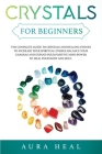 Crystals for Beginners: The Complete Guide to Crystals and Healing Stones to Increase Your Spiritual Energy, Balance Your Chakras and Expand Y Cover Image